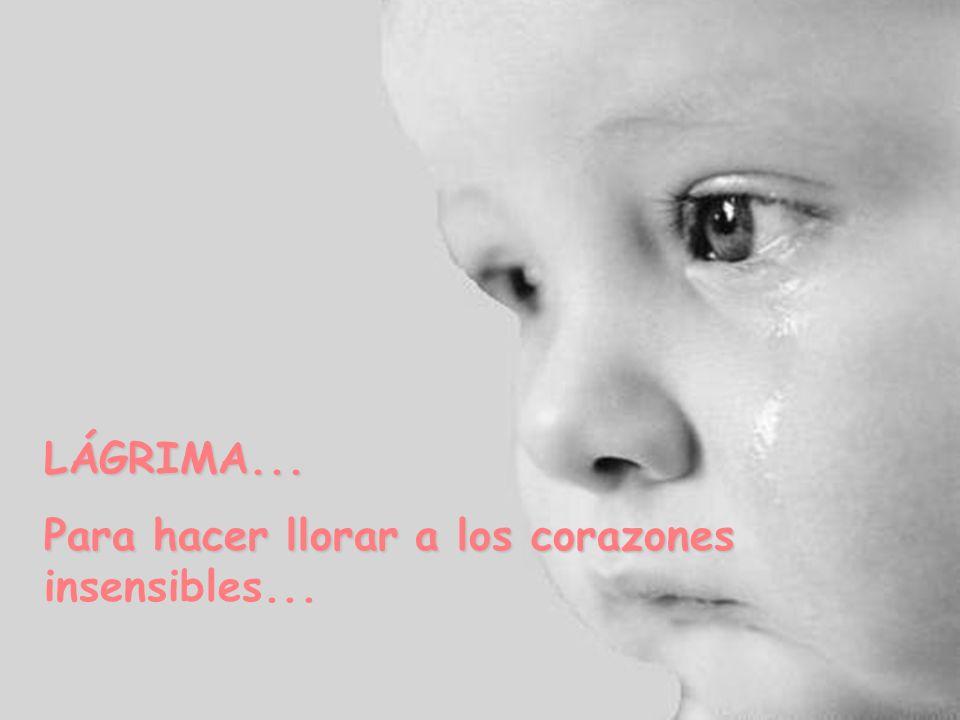 LÁGRIMA... Para hacer llorar a los corazones insensibles...