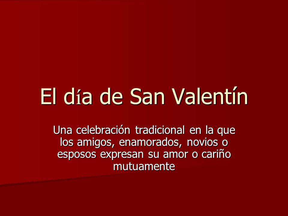 El día de San Valentín Una celebración tradicional en la que los amigos, enamorados, novios o esposos expresan su amor o cariño mutuamente.