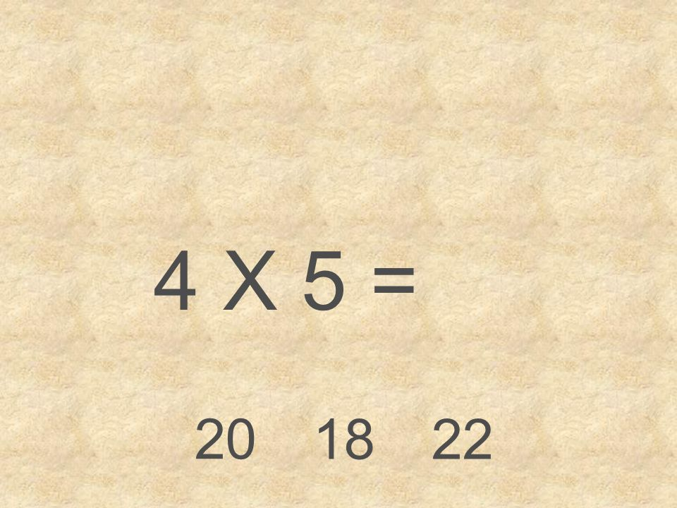 4 X 5 = 20 18 22