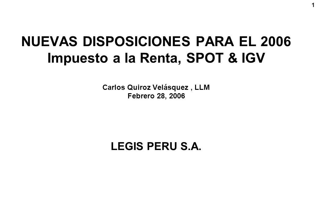 NUEVAS DISPOSICIONES PARA EL 2006 Impuesto a la Renta, SPOT & IGV Carlos Quiroz Velásquez , LLM Febrero 28, 2006 LEGIS PERU S.A.