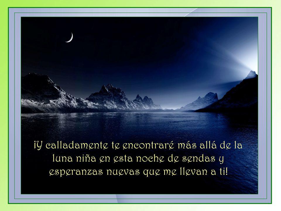 ¡Y calladamente te encontraré más allá de la luna niña en esta noche de sendas y esperanzas nuevas que me llevan a ti!