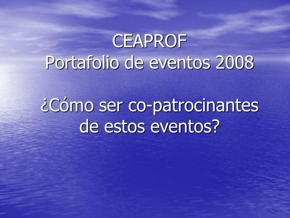 CEAPROF Portafolio de eventos 2008 ¿Cómo ser co-patrocinantes de estos eventos