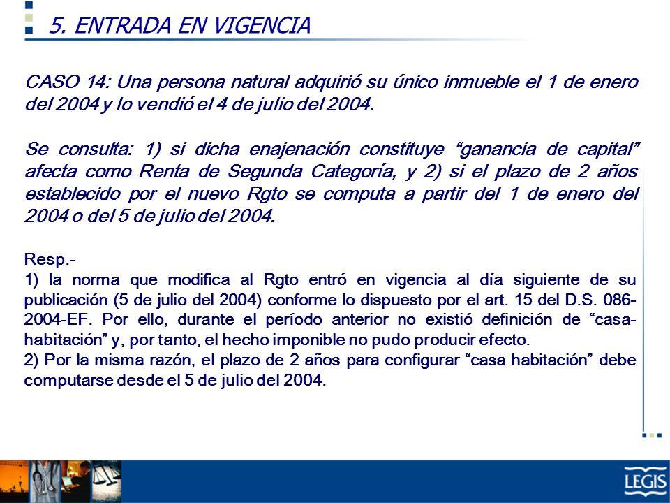 5. ENTRADA EN VIGENCIA CASO 14: Una persona natural adquirió su único inmueble el 1 de enero del 2004 y lo vendió el 4 de julio del 2004.
