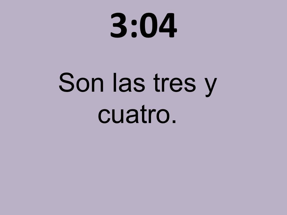 3:04 Son las tres y cuatro.