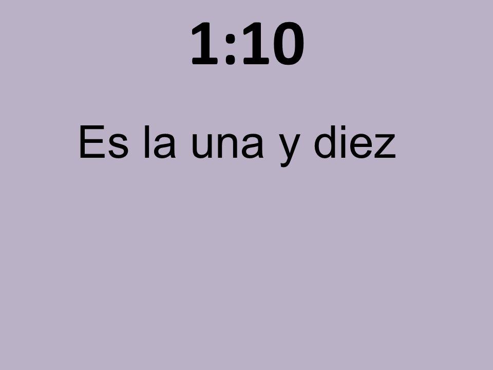 1:10 Es la una y diez