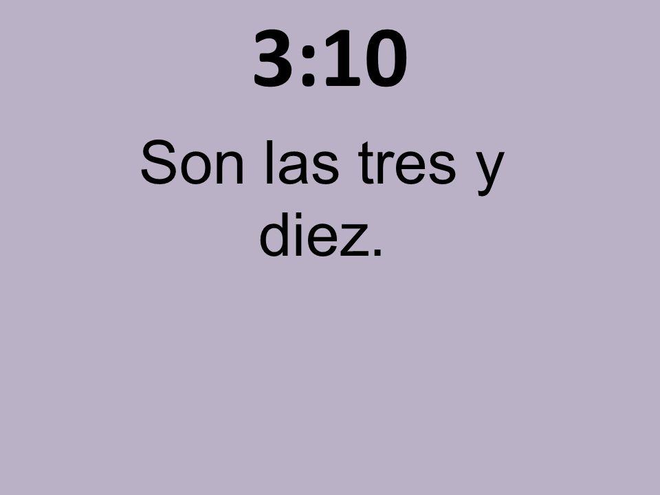 3:10 Son las tres y diez.
