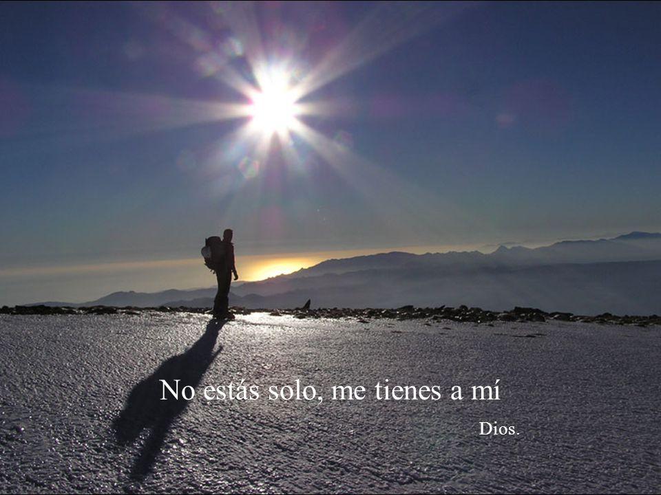 No estás solo, me tienes a mí Dios.