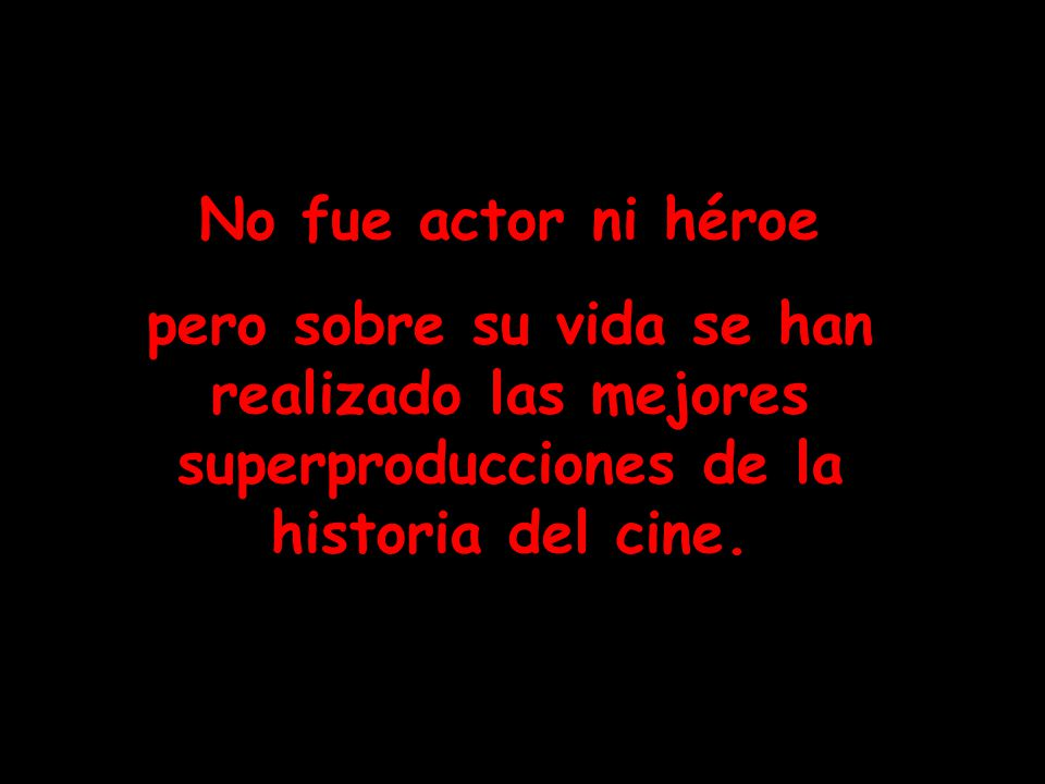 No fue actor ni héroe pero sobre su vida se han realizado las mejores superproducciones de la historia del cine.