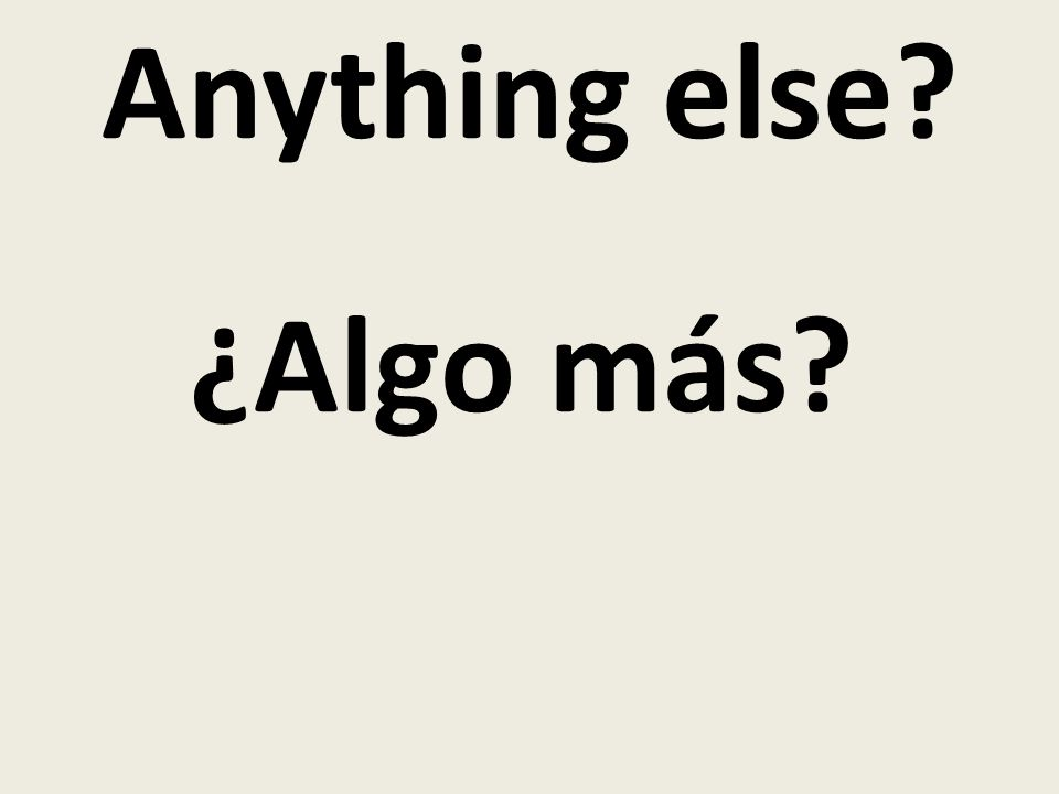Anything else ¿Algo más