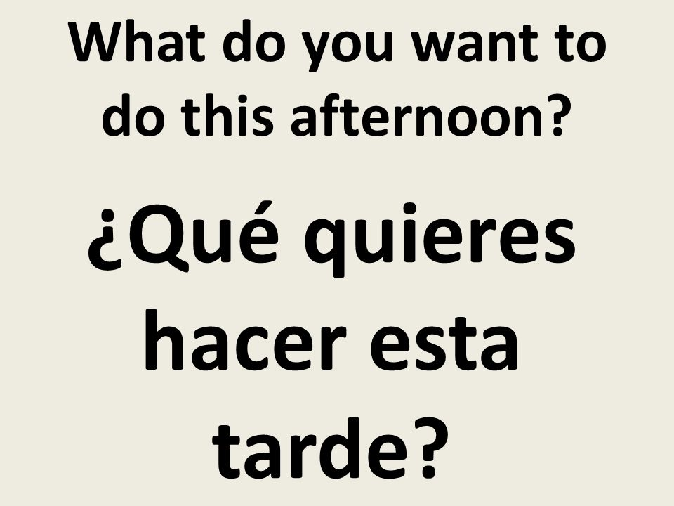 What do you want to do this afternoon ¿Qué quieres hacer esta tarde