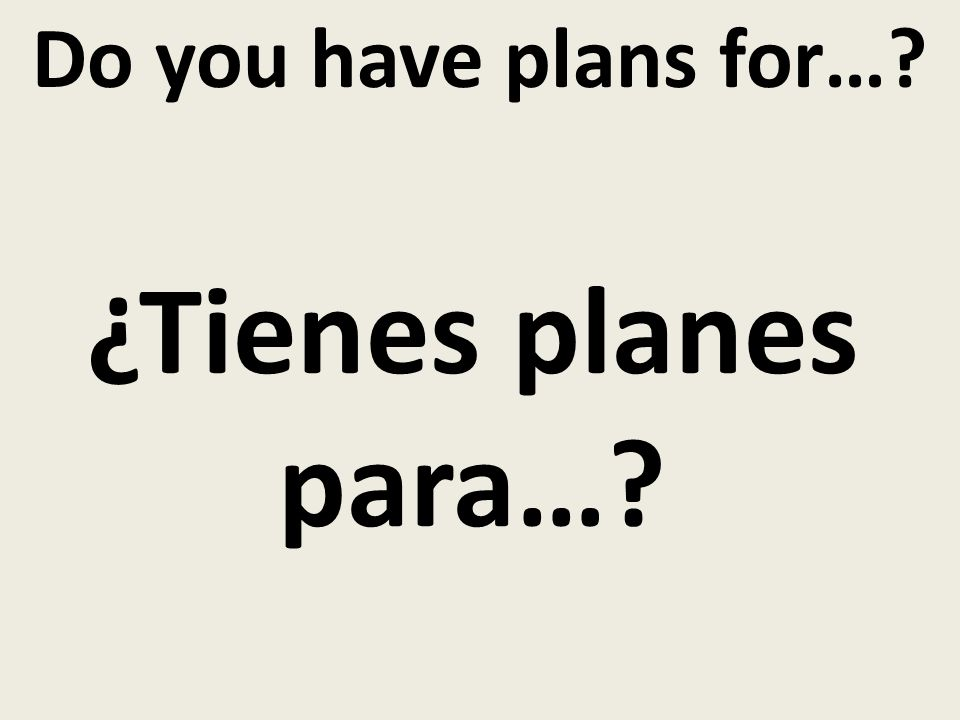 Do you have plans for… ¿Tienes planes para…