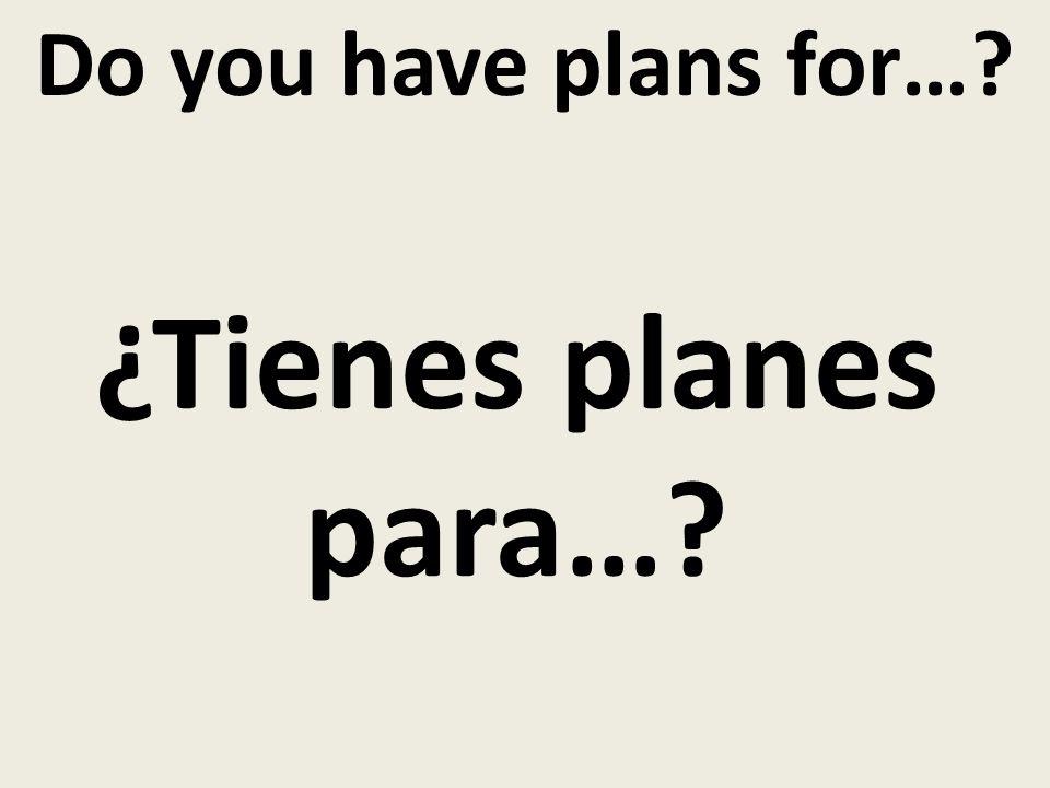 Do you have plans for… ¿Tienes planes para…