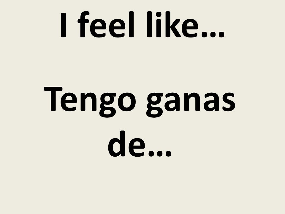 I feel like… Tengo ganas de…