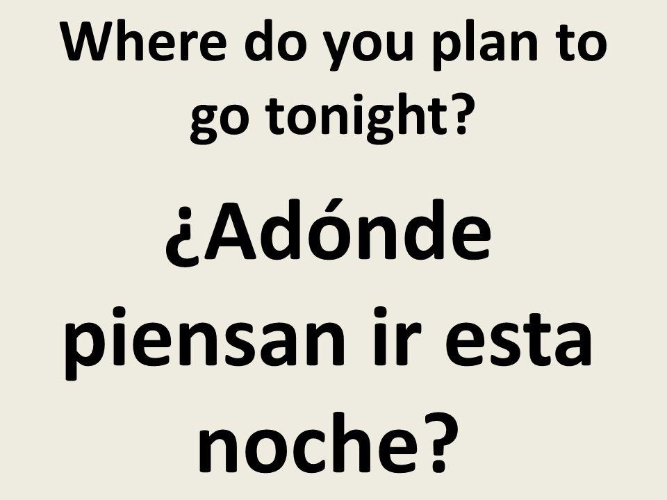 Where do you plan to go tonight ¿Adónde piensan ir esta noche
