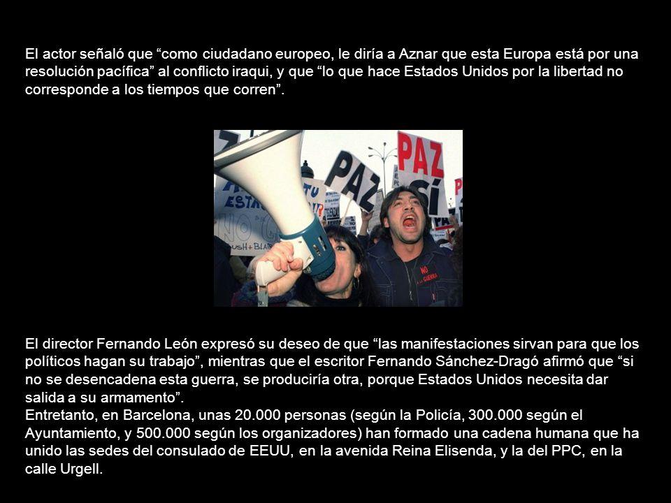 El actor señaló que como ciudadano europeo, le diría a Aznar que esta Europa está por una resolución pacífica al conflicto iraqui, y que lo que hace Estados Unidos por la libertad no corresponde a los tiempos que corren .