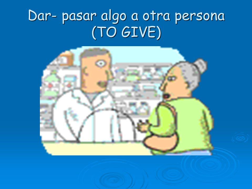 Dar- pasar algo a otra persona (TO GIVE)