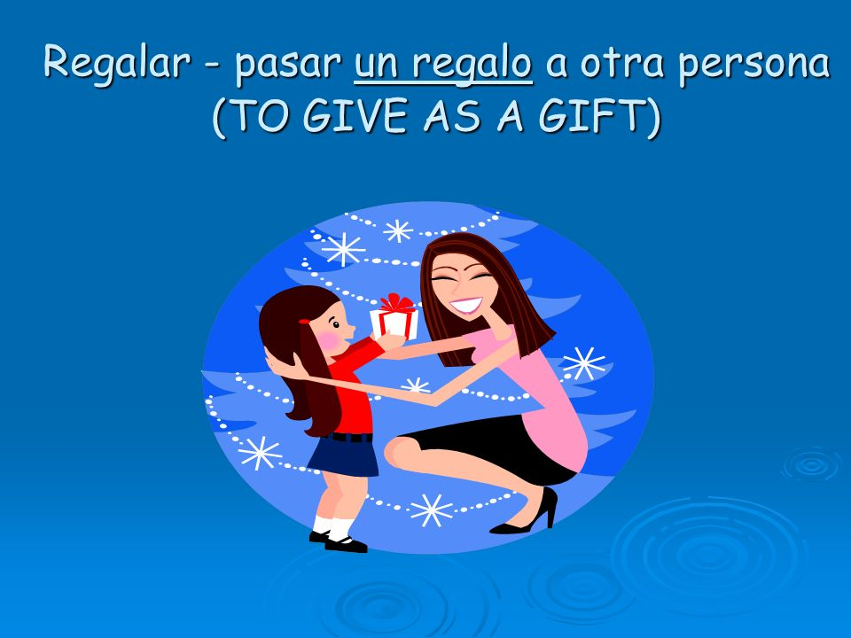 Regalar - pasar un regalo a otra persona (TO GIVE AS A GIFT)