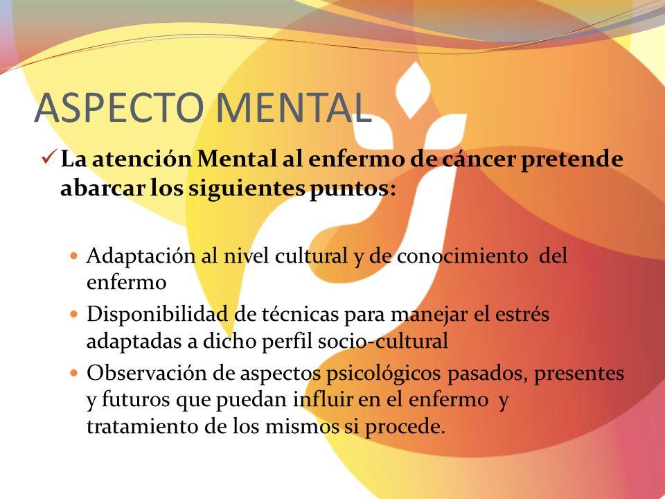 ASPECTO MENTAL La atención Mental al enfermo de cáncer pretende abarcar los siguientes puntos: