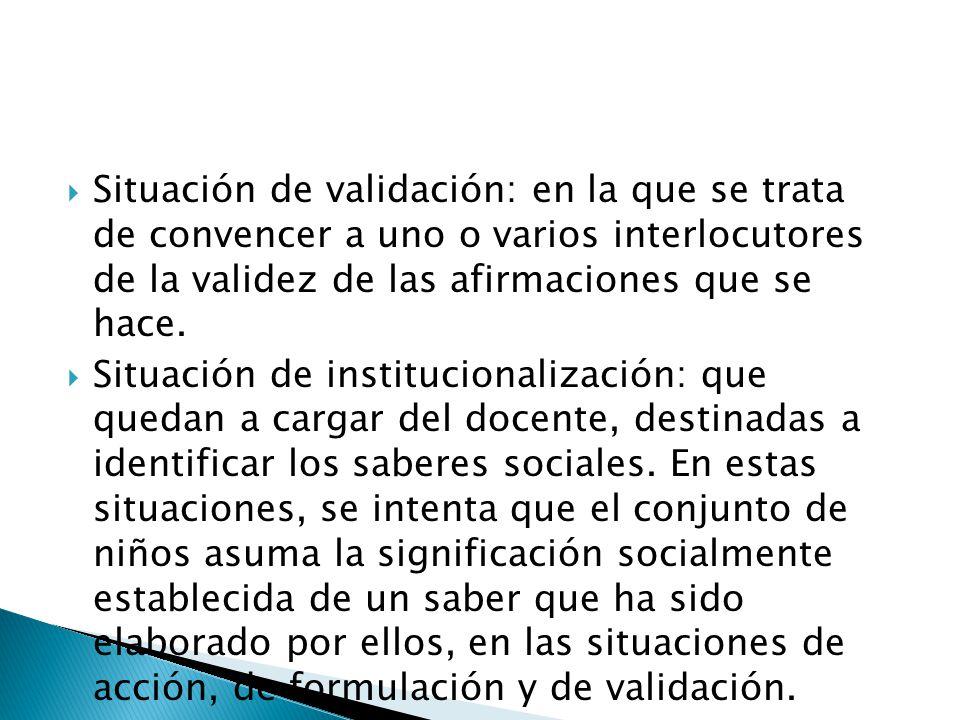 Situación de validación: en la que se trata de convencer a uno o varios interlocutores de la validez de las afirmaciones que se hace.