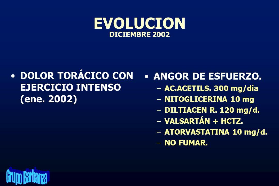 EVOLUCION DICIEMBRE 2002DOLOR TORÁCICO CON EJERCICIO INTENSO (ene. 2002) ANGOR DE ESFUERZO. AC.ACETILS. 300 mg/día.