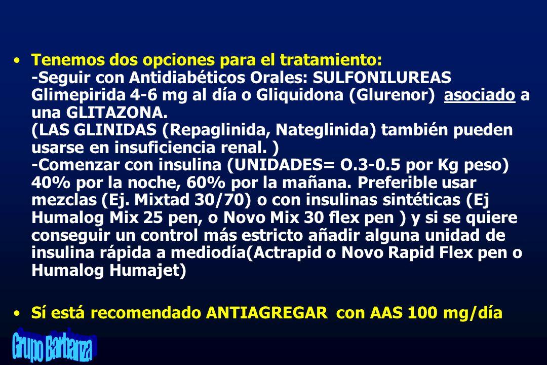 Tenemos dos opciones para el tratamiento: -Seguir con Antidiabéticos Orales: SULFONILUREAS Glimepirida 4-6 mg al día o Gliquidona (Glurenor) asociado a una GLITAZONA. (LAS GLINIDAS (Repaglinida, Nateglinida) también pueden usarse en insuficiencia renal. ) -Comenzar con insulina (UNIDADES= O.3-0.5 por Kg peso) 40% por la noche, 60% por la mañana. Preferible usar mezclas (Ej. Mixtad 30/70) o con insulinas sintéticas (Ej Humalog Mix 25 pen, o Novo Mix 30 flex pen ) y si se quiere conseguir un control más estricto añadir alguna unidad de insulina rápida a mediodía(Actrapid o Novo Rapid Flex pen o Humalog Humajet)