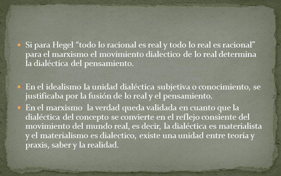 Si para Hegel todo lo racional es real y todo lo real es racional para el marxismo el movimiento dialectico de lo real determina la dialéctica del pensamiento.