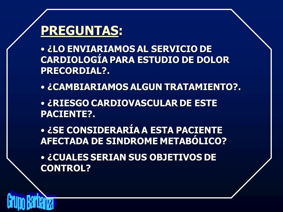 PREGUNTAS: ¿LO ENVIARIAMOS AL SERVICIO DE CARDIOLOGÍA PARA ESTUDIO DE DOLOR PRECORDIAL . ¿CAMBIARIAMOS ALGUN TRATAMIENTO .