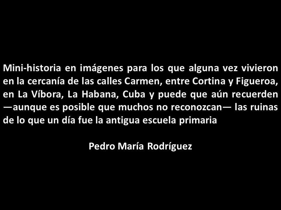 Mini-historia en imágenes para los que alguna vez vivieron en la cercanía de las calles Carmen, entre Cortina y Figueroa, en La Víbora, La Habana, Cuba y puede que aún recuerden —aunque es posible que muchos no reconozcan— las ruinas de lo que un día fue la antigua escuela primaria
