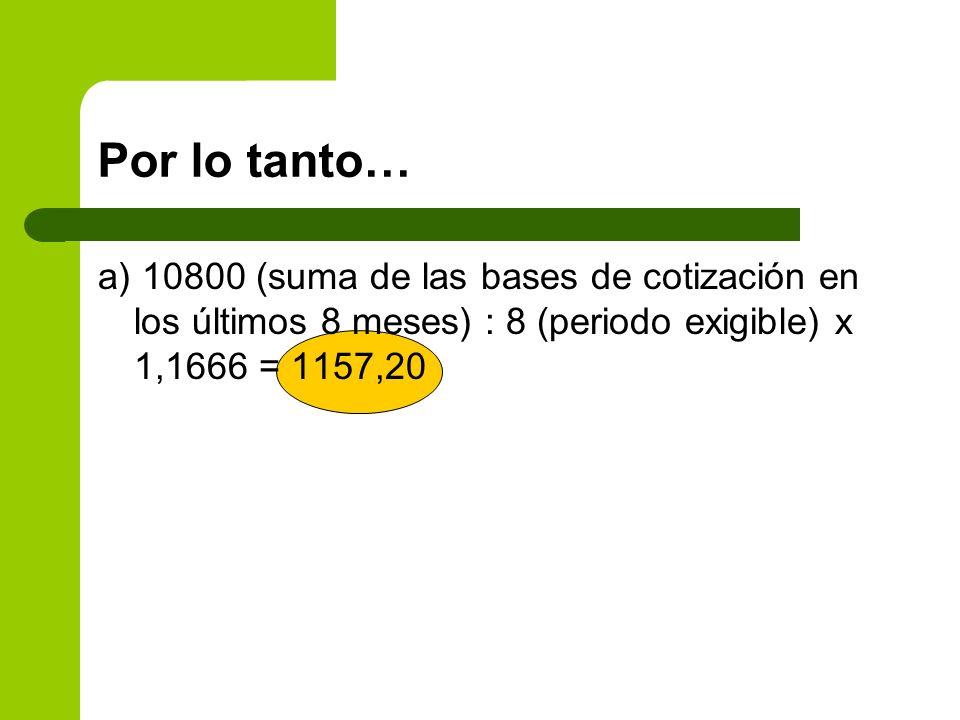 Por lo tanto… a) 10800 (suma de las bases de cotización en los últimos 8 meses) : 8 (periodo exigible) x 1,1666 = 1157,20.