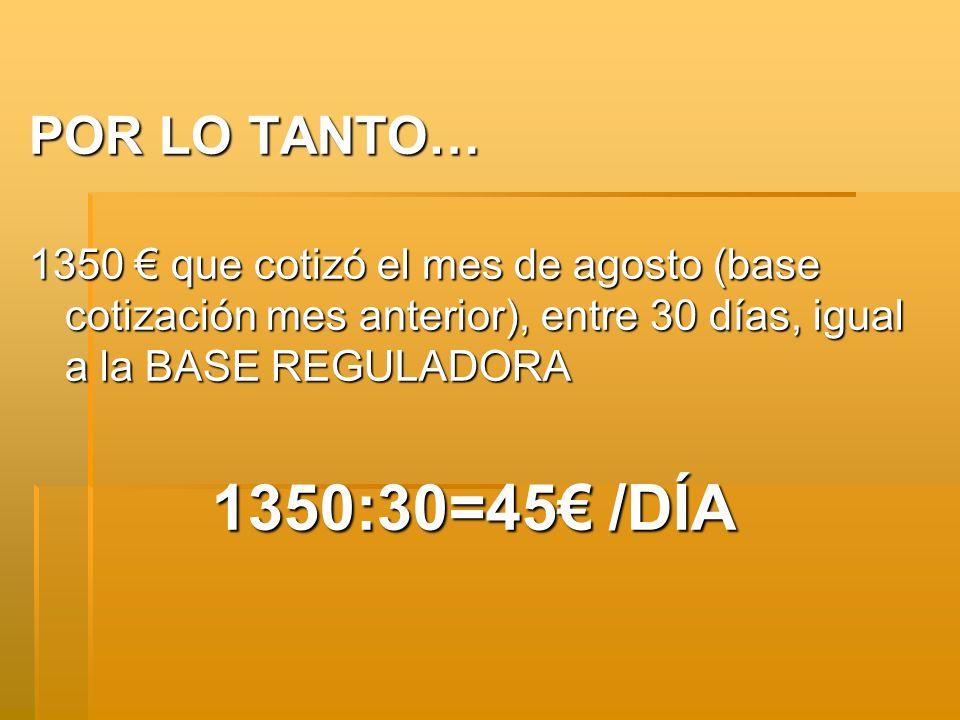 POR LO TANTO… 1350 € que cotizó el mes de agosto (base cotización mes anterior), entre 30 días, igual a la BASE REGULADORA.