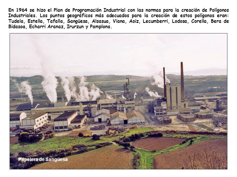 En 1964 se hizo el Plan de Programación Industrial con las normas para la creación de Polígonos Industriales. Los puntos geográficos más adecuados para la creación de estos polígonos eran: Tudela, Estella, Tafalla, Sangüesa, Alsasua, Viana, Aoiz, Lecumberri, Lodosa, Corella, Bera de Bidasoa, Echarri Aranaz, Irurzun y Pamplona.