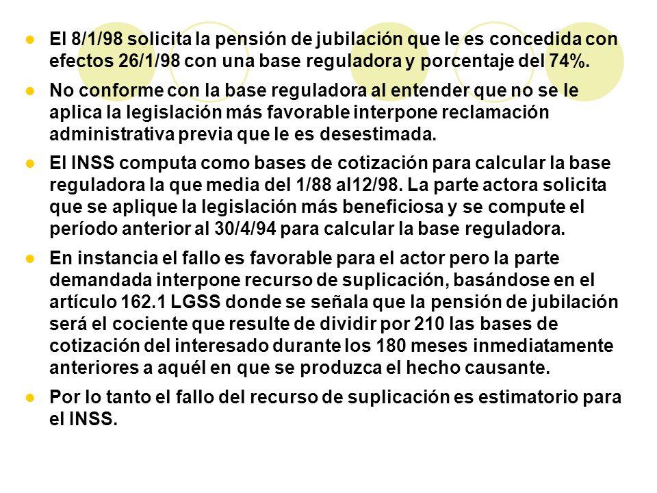 El 8/1/98 solicita la pensión de jubilación que le es concedida con efectos 26/1/98 con una base reguladora y porcentaje del 74%.