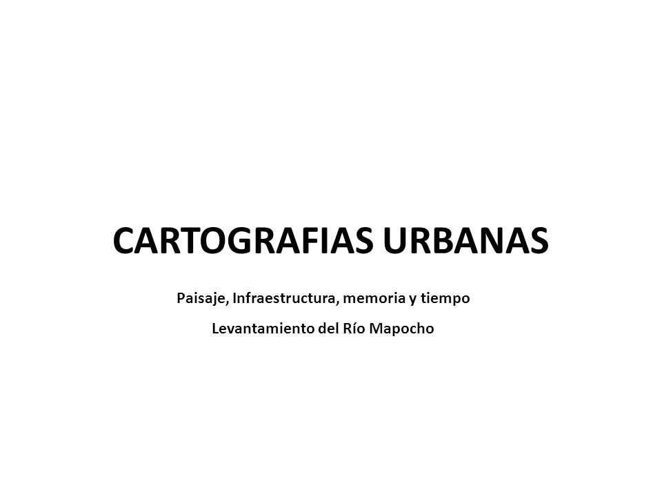 CARTOGRAFIAS URBANAS Paisaje, Infraestructura, memoria y tiempo