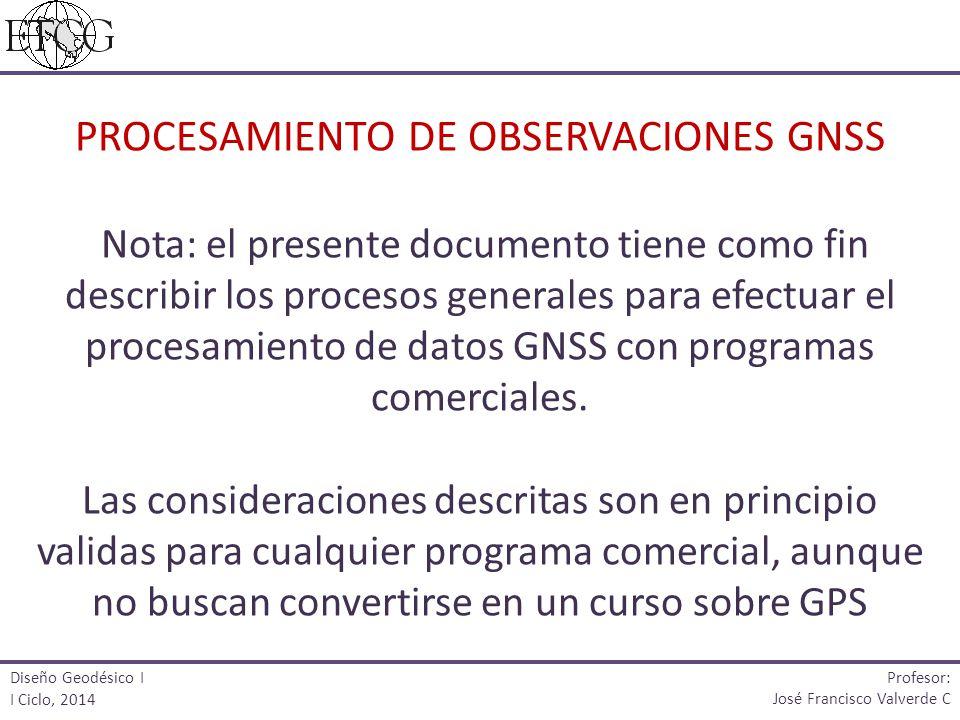 PROCESAMIENTO DE OBSERVACIONES GNSS Nota: el presente documento tiene como fin describir los procesos generales para efectuar el procesamiento de datos GNSS con programas comerciales. Las consideraciones descritas son en principio validas para cualquier programa comercial, aunque no buscan convertirse en un curso sobre GPS