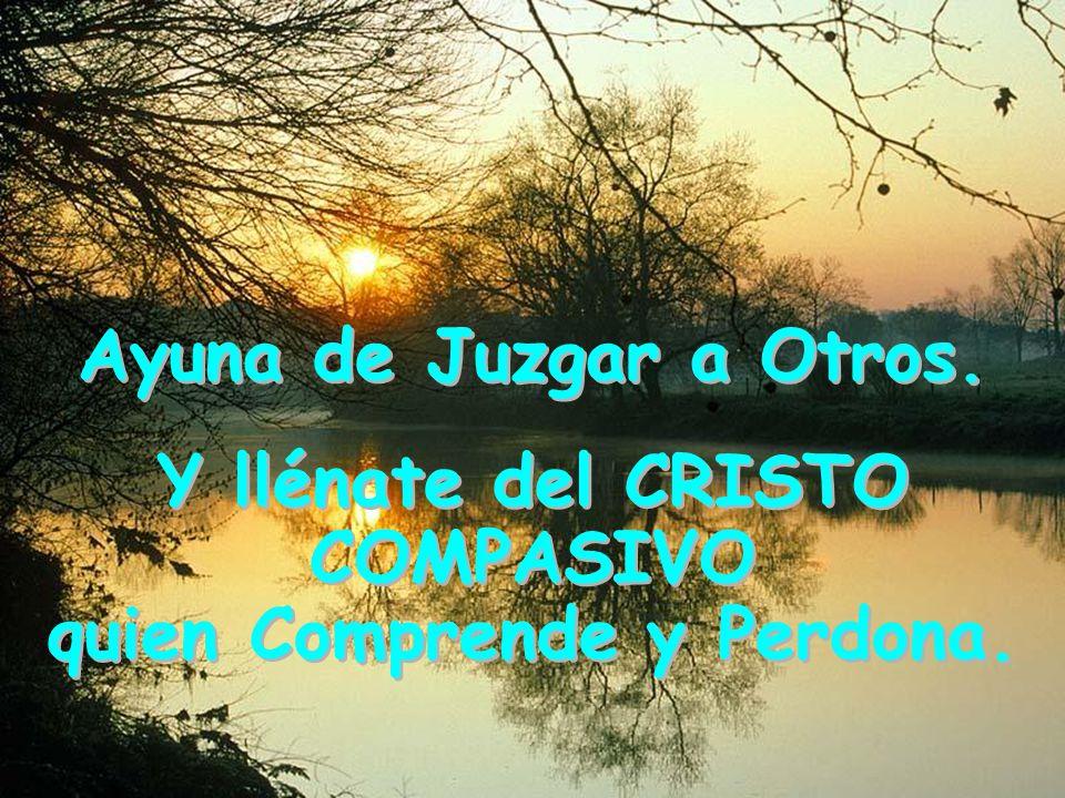 Y llénate del CRISTO COMPASIVO quien Comprende y Perdona.