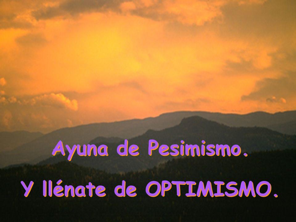 Ayuna de Pesimismo. Y llénate de OPTIMISMO.