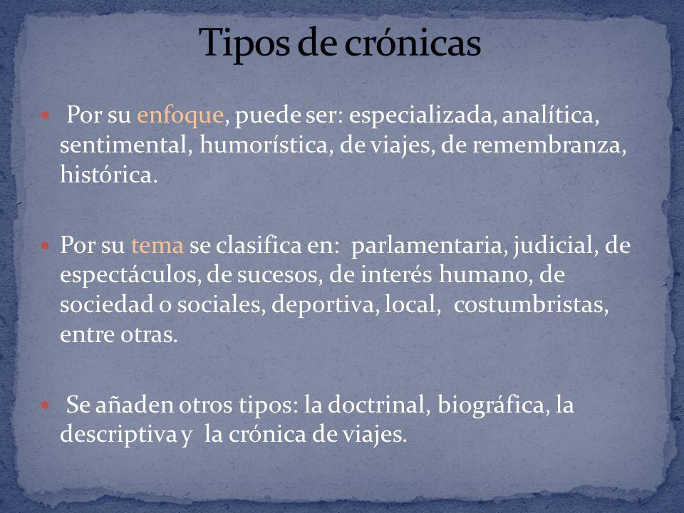 Tipos de crónicas Por su enfoque, puede ser: especializada, analítica, sentimental, humorística, de viajes, de remembranza, histórica.