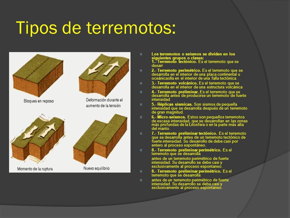 Tipos de terremotos: Los terremotos o seísmos se dividen en los siguientes grupos o clases: 1.- Terremoto tectónico. Es el terremoto que se desarr.