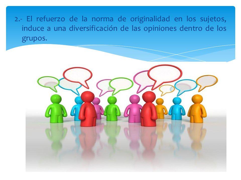 2.- El refuerzo de la norma de originalidad en los sujetos, induce a una diversificación de las opiniones dentro de los grupos.