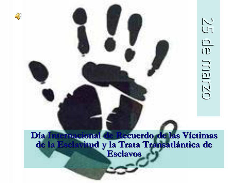 25 de marzo Día Internacional de Recuerdo de las Víctimas de la Esclavitud y la Trata Transatlántica de Esclavos.