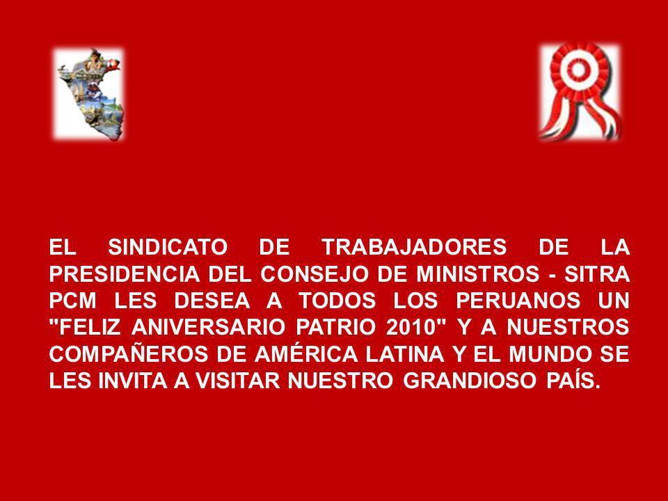 EL SINDICATO DE TRABAJADORES DE LA PRESIDENCIA DEL CONSEJO DE MINISTROS - SITRA PCM LES DESEA A TODOS LOS PERUANOS UN FELIZ ANIVERSARIO PATRIO 2010 Y A NUESTROS COMPAÑEROS DE AMÉRICA LATINA Y EL MUNDO SE LES INVITA A VISITAR NUESTRO GRANDIOSO PAÍS.