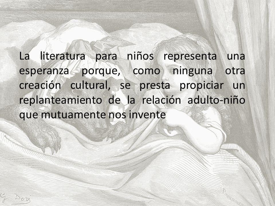 La literatura para niños representa una esperanza porque, como ninguna otra creación cultural, se presta propiciar un replanteamiento de la relación adulto-niño que mutuamente nos invente