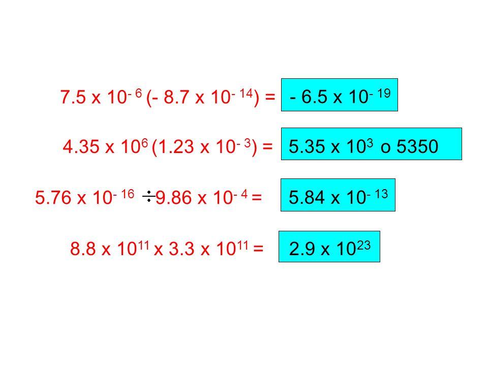 7.5 x 10- 6 (- 8.7 x 10- 14) = - 6.5 x 10- 19. 4.35 x 106 (1.23 x 10- 3) = 5.35 x 103 o 5350. 5.76 x 10- 16 9.86 x 10- 4 =