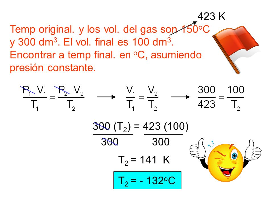 423 K Temp original. y los vol. del gas son 150oC. y 300 dm3. El vol. final es 100 dm3. Encontrar a temp final. en oC, asumiendo.