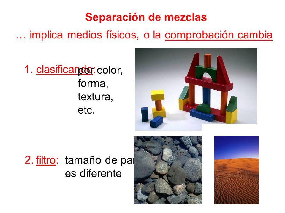 Separación de mezclas … implica medios físicos, o la comprobación cambia. 1. clasificando: por color,
