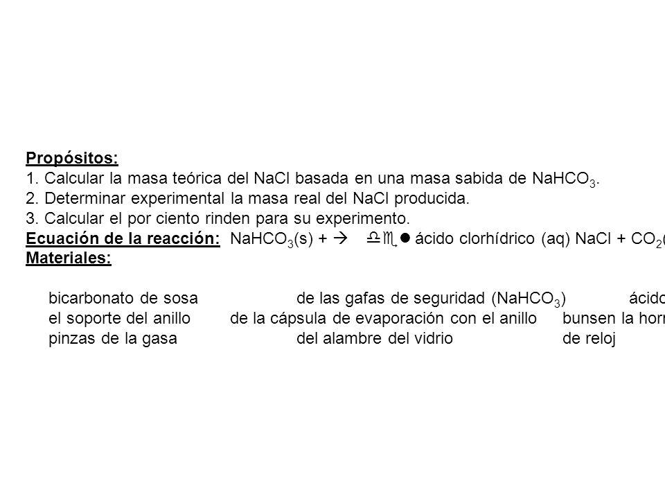 Propósitos: 1. Calcular la masa teórica del NaCl basada en una masa sabida de NaHCO3. 2. Determinar experimental la masa real del NaCl producida.