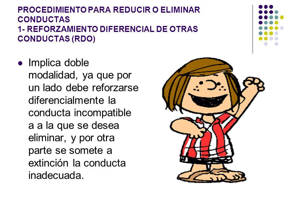 PROCEDIMIENTO PARA REDUCIR O ELIMINAR CONDUCTAS 1- REFORZAMIENTO DIFERENCIAL DE OTRAS CONDUCTAS (RDO)