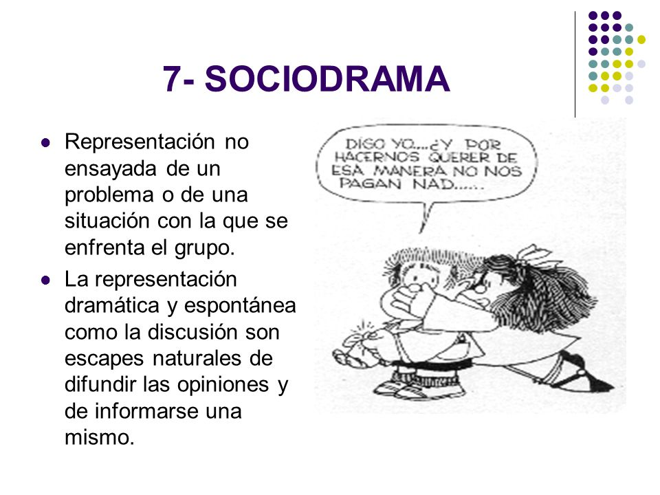 7- SOCIODRAMA Representación no ensayada de un problema o de una situación con la que se enfrenta el grupo.