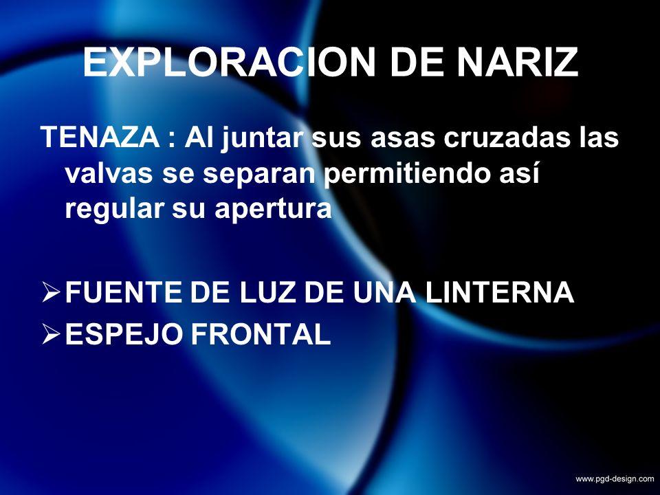 EXPLORACION DE NARIZTENAZA : Al juntar sus asas cruzadas las valvas se separan permitiendo así regular su apertura.