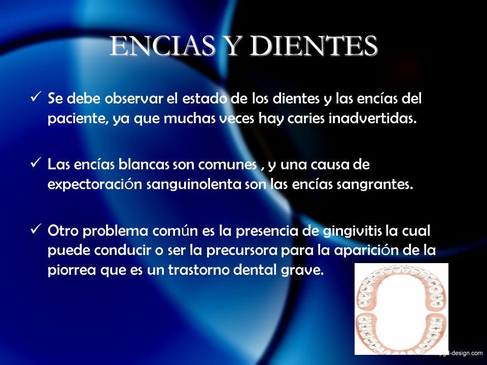 ENCIAS Y DIENTESSe debe observar el estado de los dientes y las encías del paciente, ya que muchas veces hay caries inadvertidas.
